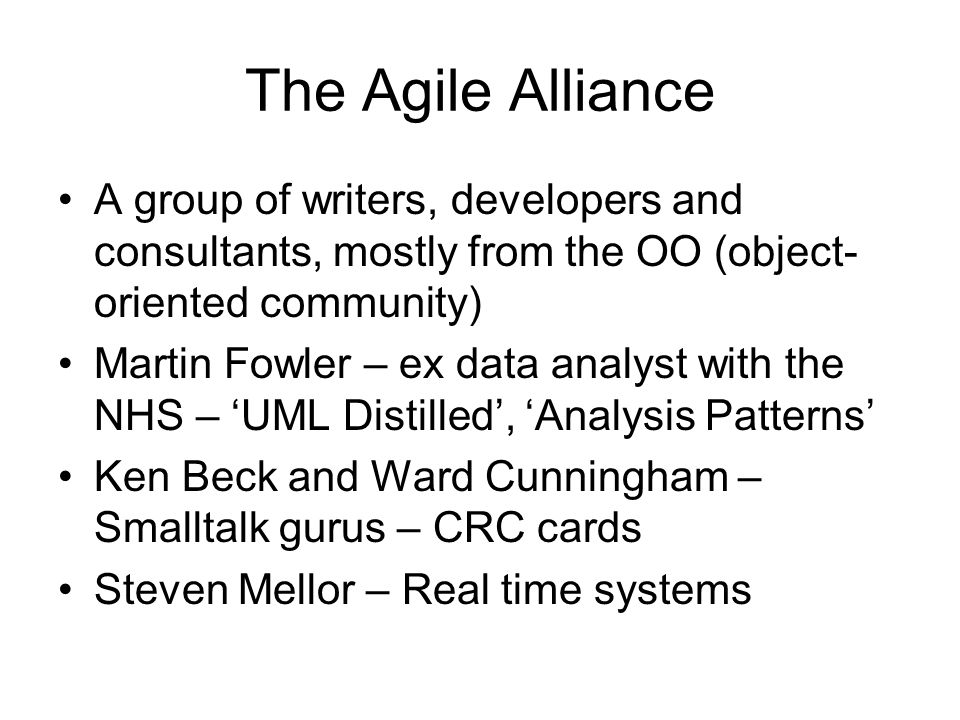 The Agile Alliance A group of writers, developers and consultants, mostly from the OO (object- oriented community) Martin Fowler – ex data analyst with the NHS – 'UML Distilled', 'Analysis Patterns' Ken Beck and Ward Cunningham – Smalltalk gurus – CRC cards Steven Mellor – Real time systems