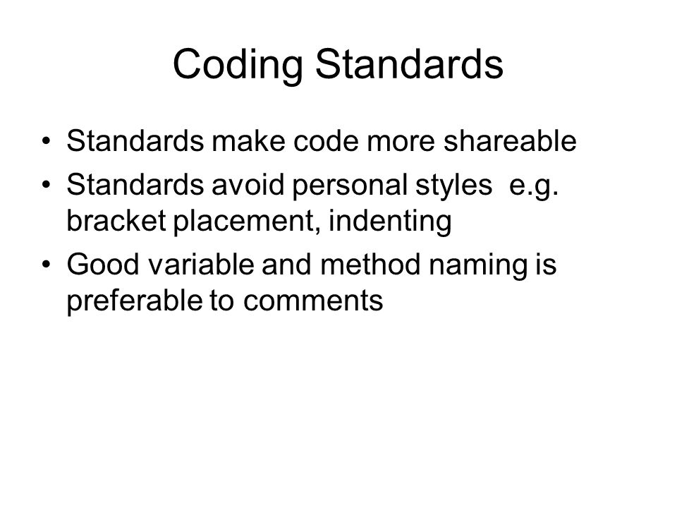 Coding Standards Standards make code more shareable Standards avoid personal styles e.g.