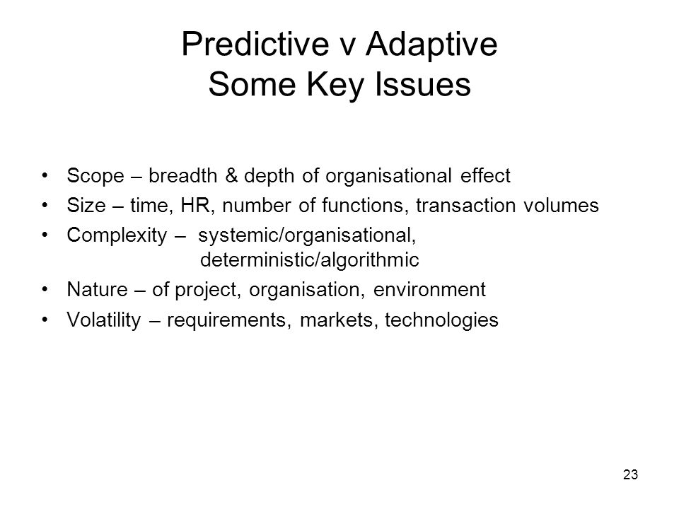 23 Predictive v Adaptive Some Key Issues Scope – breadth & depth of organisational effect Size – time, HR, number of functions, transaction volumes Complexity – systemic/organisational, deterministic/algorithmic Nature – of project, organisation, environment Volatility – requirements, markets, technologies