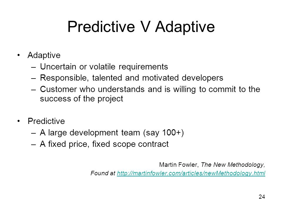 24 Predictive V Adaptive Adaptive –Uncertain or volatile requirements –Responsible, talented and motivated developers –Customer who understands and is willing to commit to the success of the project Predictive –A large development team (say 100+) –A fixed price, fixed scope contract Martin Fowler, The New Methodology, Found at http://martinfowler.com/articles/newMethodology.htmlhttp://martinfowler.com/articles/newMethodology.html
