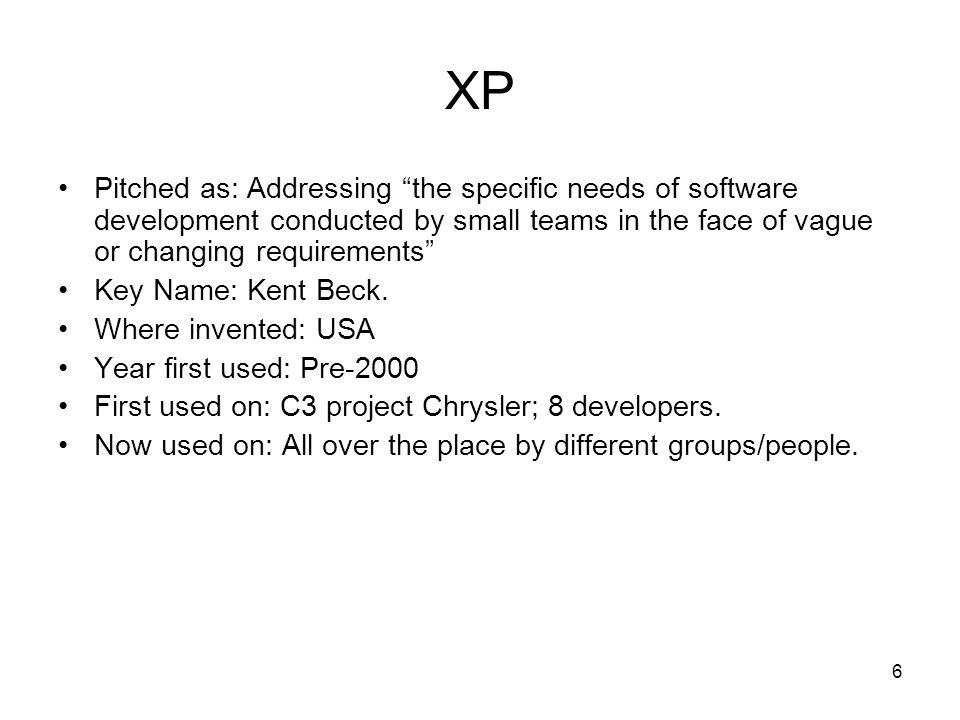 6 XP Pitched as: Addressing the specific needs of software development conducted by small teams in the face of vague or changing requirements Key Name: Kent Beck.