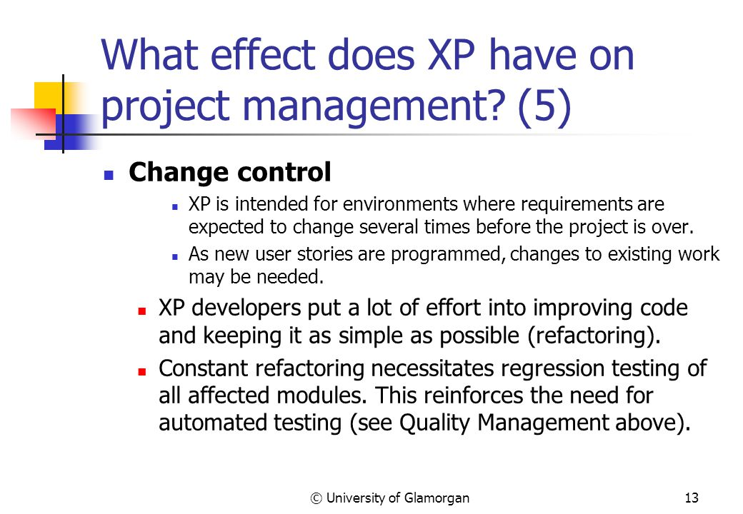 © University of Glamorgan13 What effect does XP have on project management.