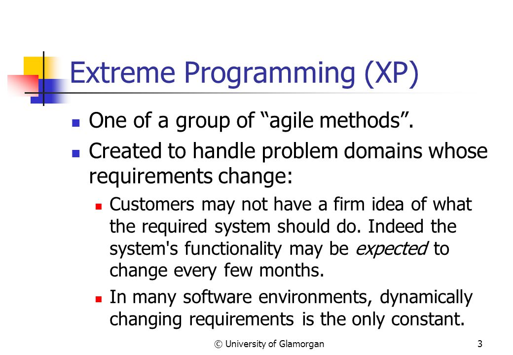 © University of Glamorgan3 Extreme Programming (XP) One of a group of agile methods .