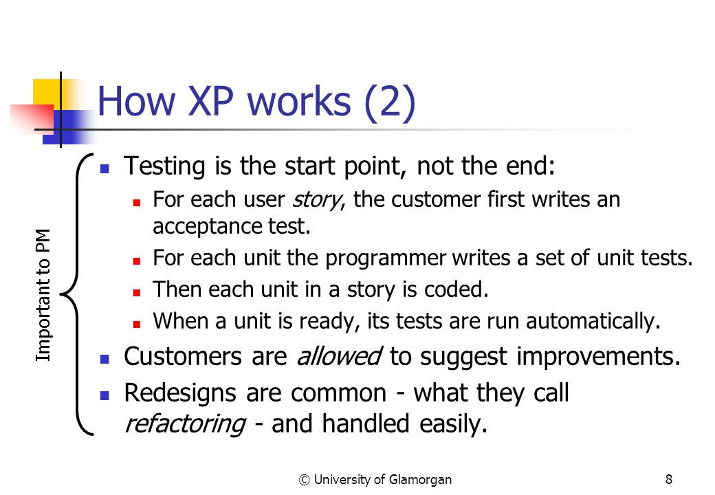 © University of Glamorgan8 How XP works (2) Testing is the start point, not the end: For each user story, the customer first writes an acceptance test.