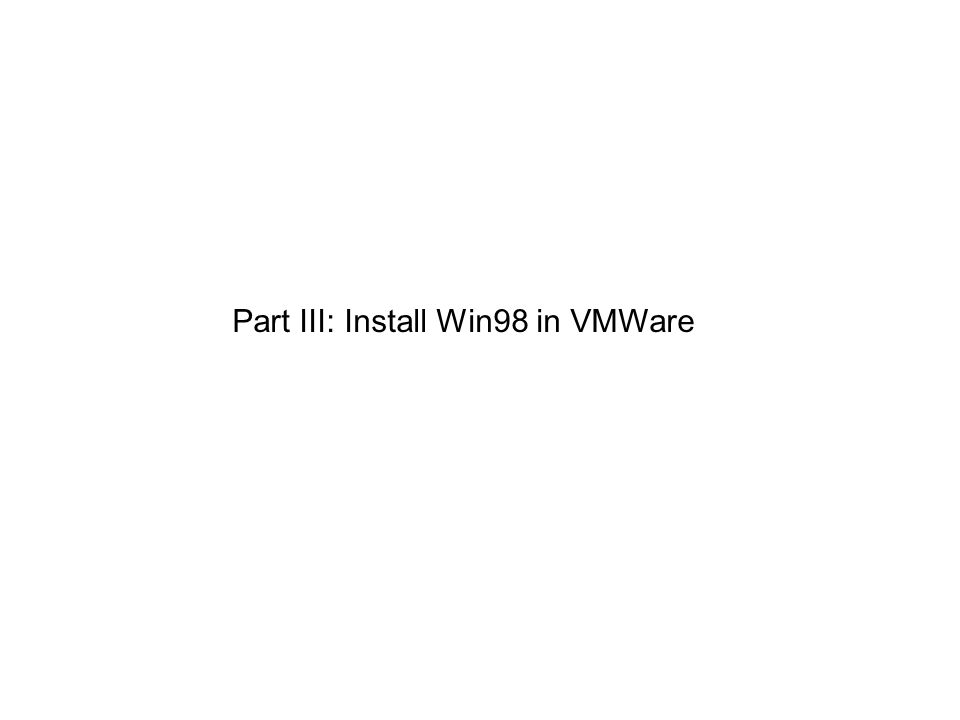 Part III: Install Win98 in VMWare