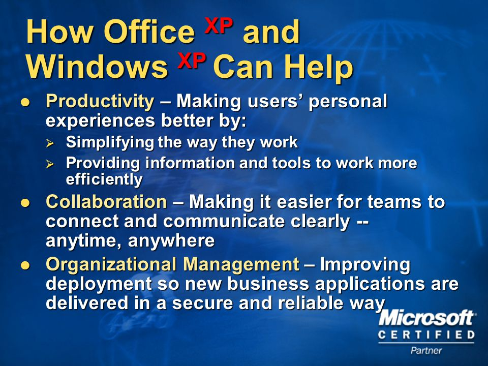 How Office XP and Windows XP Can Help Productivity – Making users' personal experiences better by: Productivity – Making users' personal experiences better by:  Simplifying the way they work  Providing information and tools to work more efficiently Collaboration – Making it easier for teams to connect and communicate clearly -- anytime, anywhere Collaboration – Making it easier for teams to connect and communicate clearly -- anytime, anywhere Organizational Management – Improving deployment so new business applications are delivered in a secure and reliable way Organizational Management – Improving deployment so new business applications are delivered in a secure and reliable way