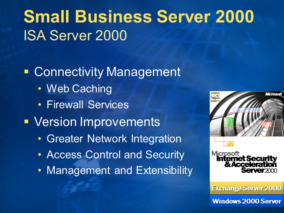  Connectivity Management Web Caching Firewall Services   Version Improvements Greater Network Integration Access Control and Security Management and Extensibility Windows 2000 Server Exchange Server 2000 Small Business Server 2000 ISA Server 2000