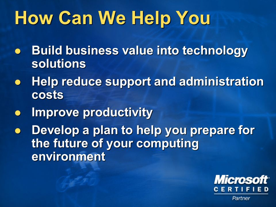 How Can We Help You Build business value into technology solutions Build business value into technology solutions Help reduce support and administration costs Help reduce support and administration costs Improve productivity Improve productivity Develop a plan to help you prepare for the future of your computing environment Develop a plan to help you prepare for the future of your computing environment