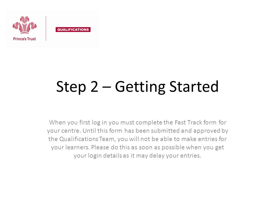 Step 2 – Getting Started When you first log in you must complete the Fast Track form for your centre. Until this form has been submitted and approved