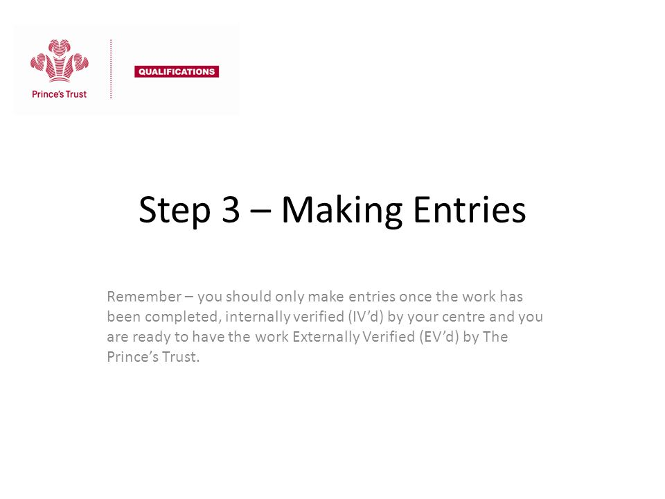 Step 3 – Making Entries Remember – you should only make entries once the work has been completed, internally verified (IV'd) by your centre and you ar