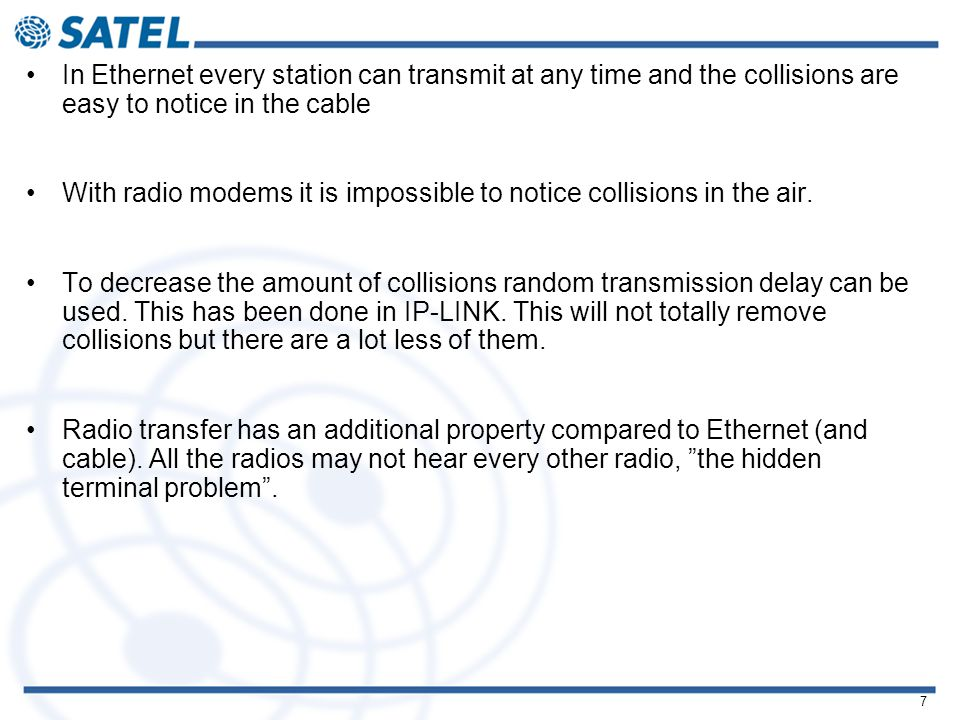 7 In Ethernet every station can transmit at any time and the collisions are easy to notice in the cable With radio modems it is impossible to notice collisions in the air.