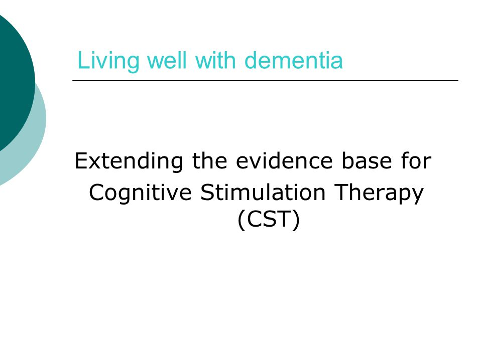 Living well with dementia Extending the evidence base for Cognitive Stimulation Therapy (CST)