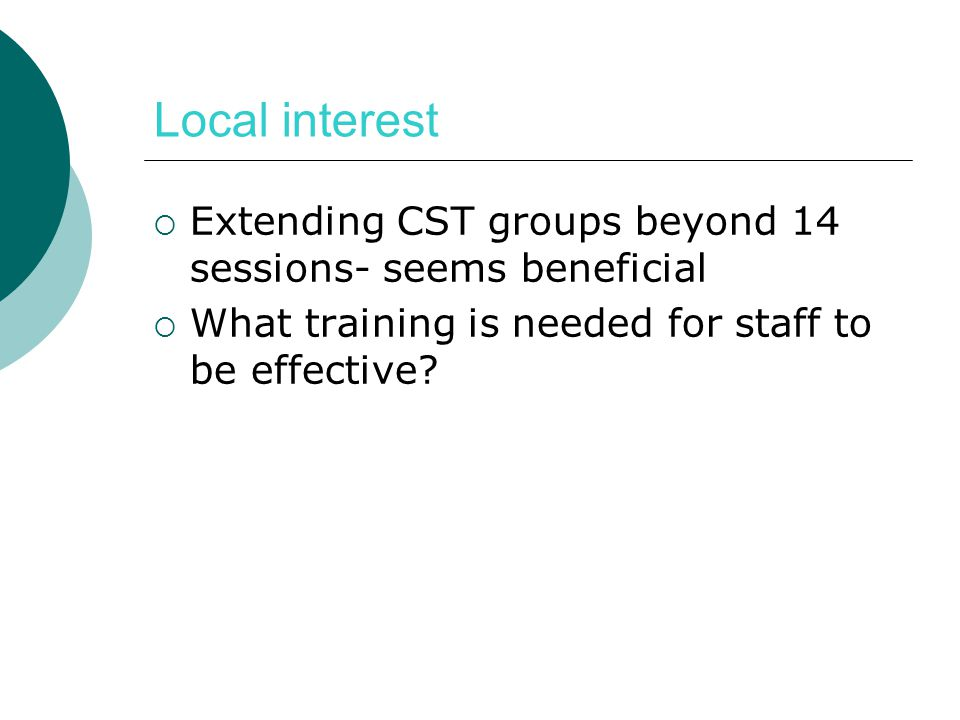 Local interest  Extending CST groups beyond 14 sessions- seems beneficial  What training is needed for staff to be effective?