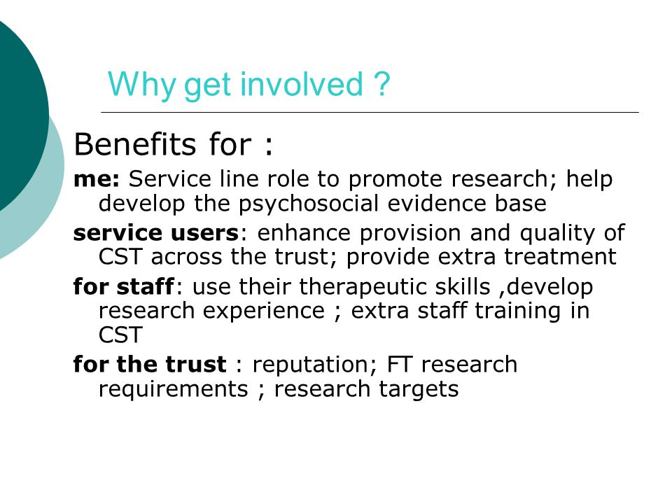 Why get involved ? Benefits for : me: Service line role to promote research; help develop the psychosocial evidence base service users: enhance provis