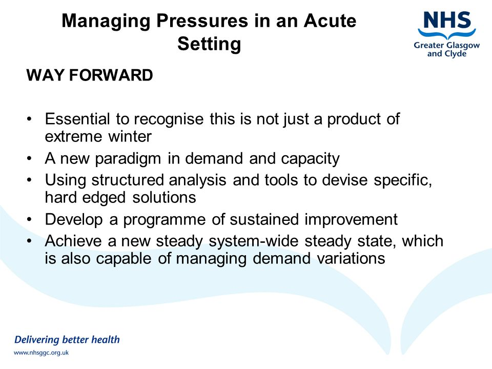Managing Pressures in an Acute Setting WAY FORWARD Essential to recognise this is not just a product of extreme winter A new paradigm in demand and ca