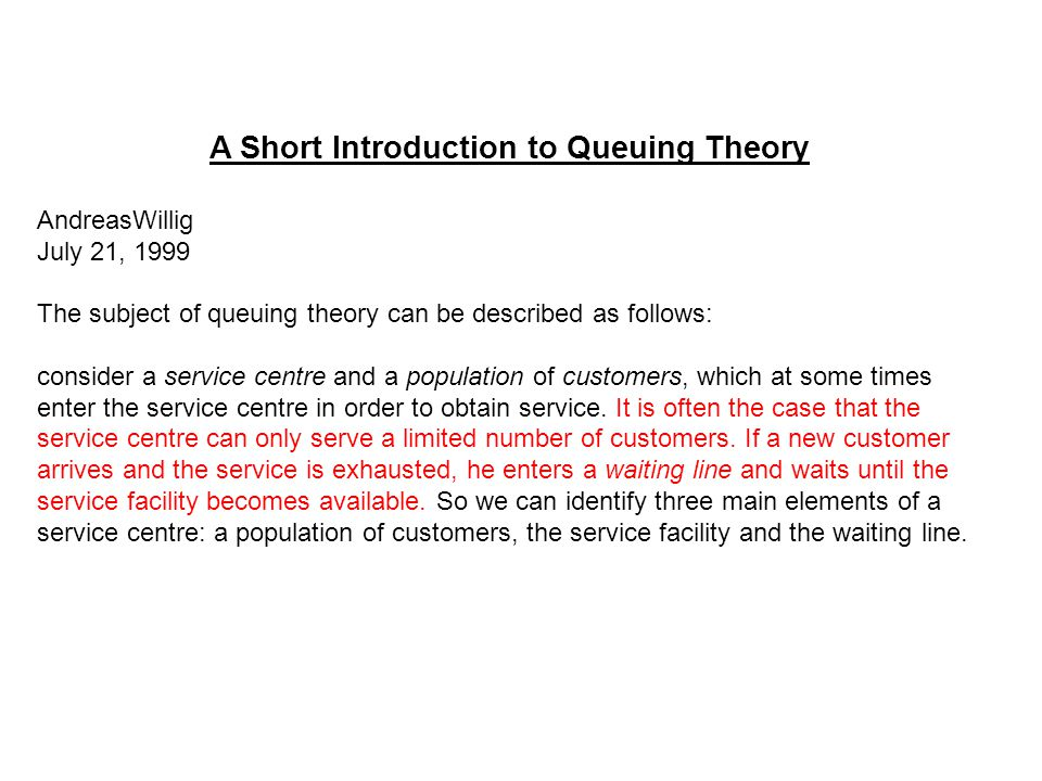 A Short Introduction to Queuing Theory AndreasWillig July 21, 1999 The subject of queuing theory can be described as follows: consider a service centr