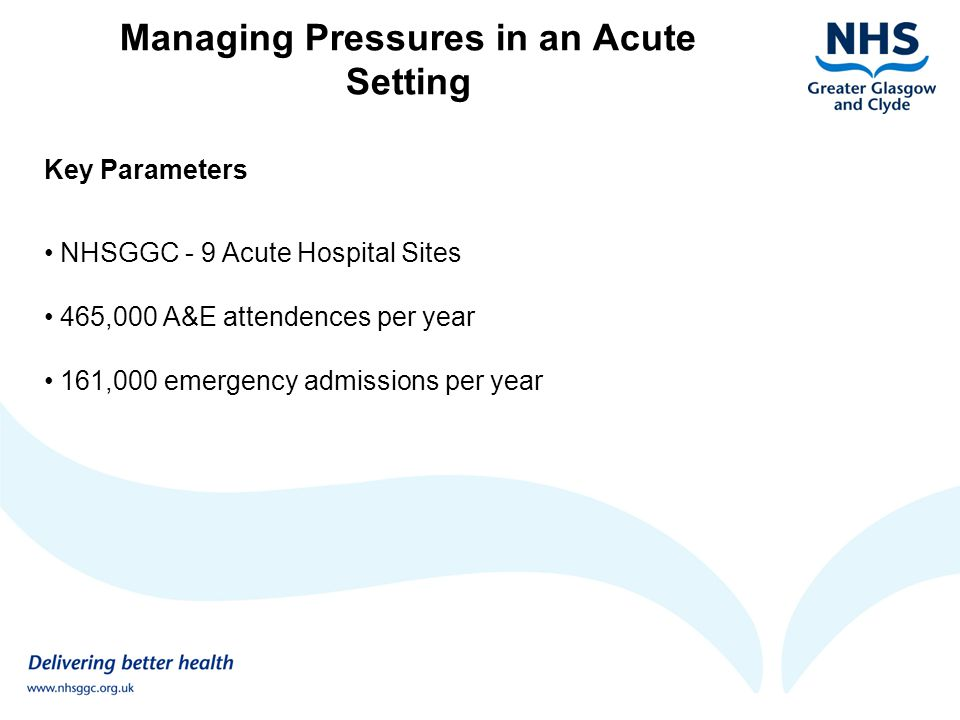 Managing Pressures in an Acute Setting Key Issues identified at Stakeholder Engagement Event WHOLE SYSTEMS APPROACH Joined up performance targets for Acute services, Primary Care, SAS and NHS 24 Re-emphasis on unscheduled care being a whole service target Review arrangements for chronic disease management / repeat admissions to reduce emergency hospitalisation