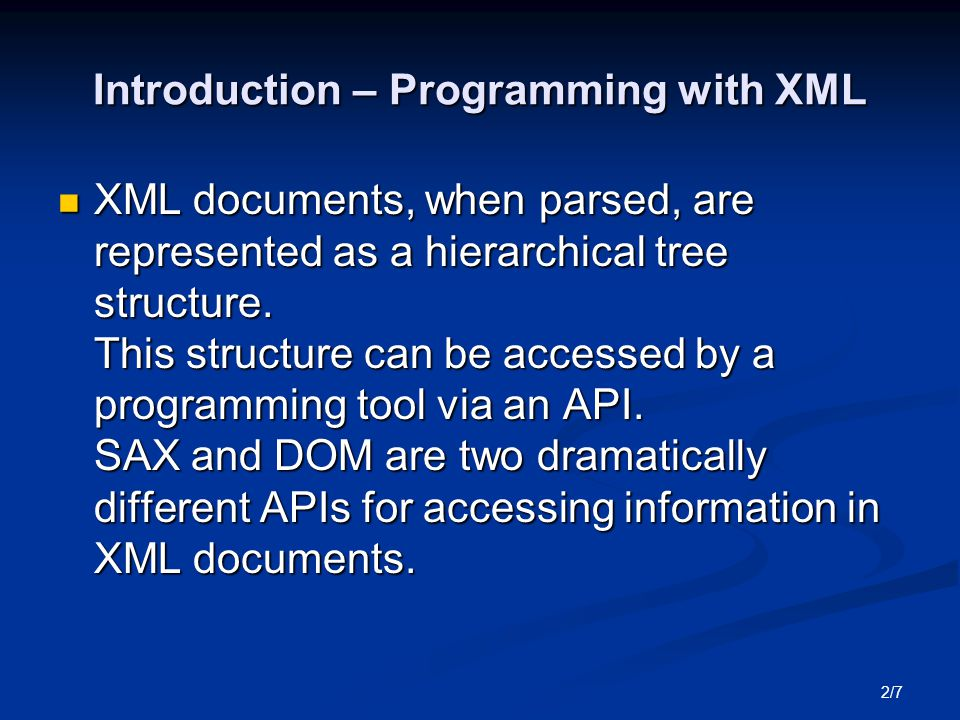 2/7 Introduction – Programming with XML XML documents, when parsed, are represented as a hierarchical tree structure.