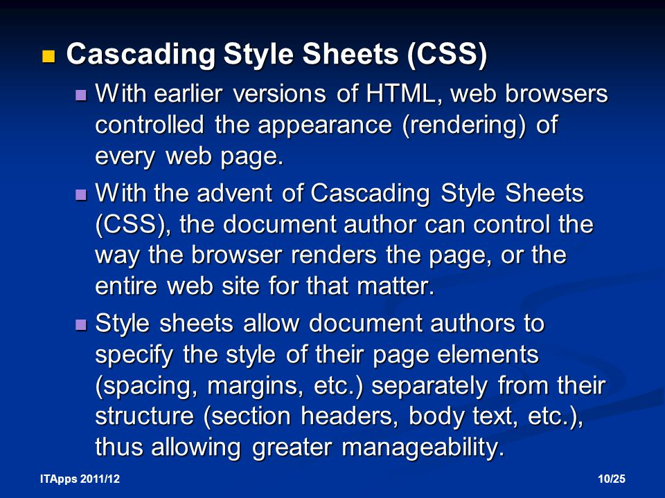 10/25 ITApps 2011/12 Cascading Style Sheets (CSS) Cascading Style Sheets (CSS) With earlier versions of HTML, web browsers controlled the appearance (rendering) of every web page.