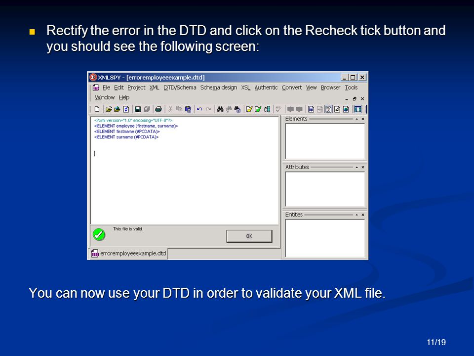 11/19 Rectify the error in the DTD and click on the Recheck tick button and you should see the following screen: Rectify the error in the DTD and click on the Recheck tick button and you should see the following screen: You can now use your DTD in order to validate your XML file.