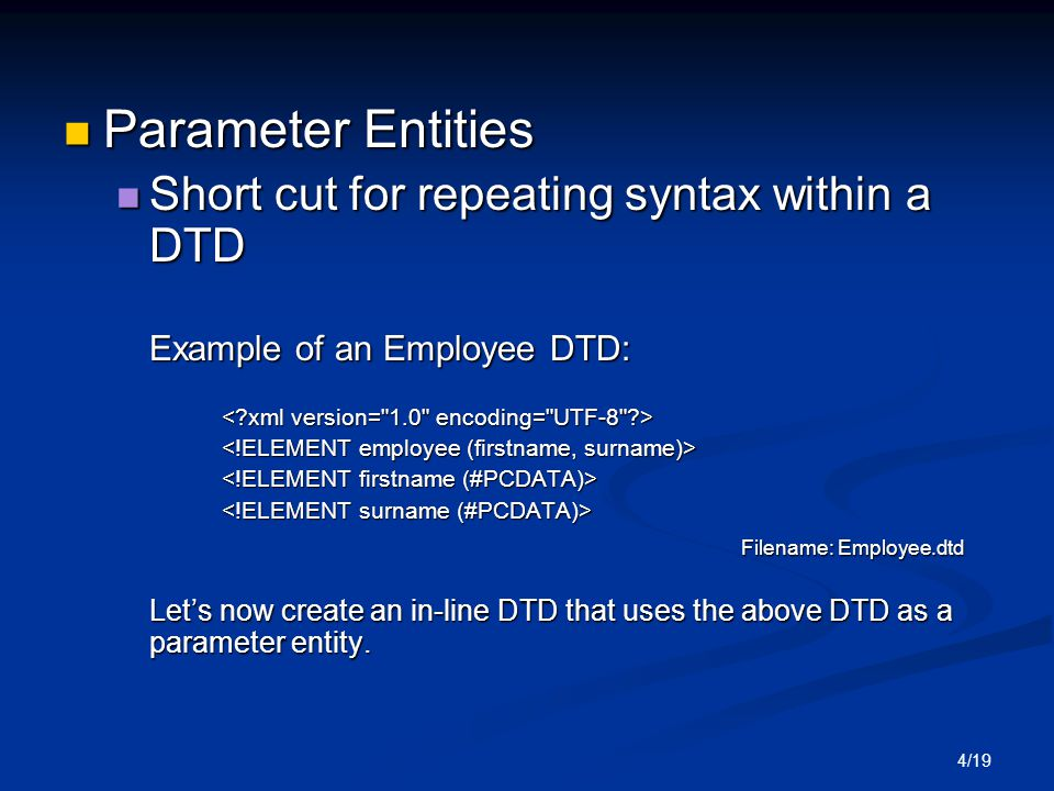 4/19 Parameter Entities Parameter Entities Short cut for repeating syntax within a DTD Short cut for repeating syntax within a DTD Example of an Employee DTD: Filename: Employee.dtd Filename: Employee.dtd Let's now create an in-line DTD that uses the above DTD as a parameter entity.