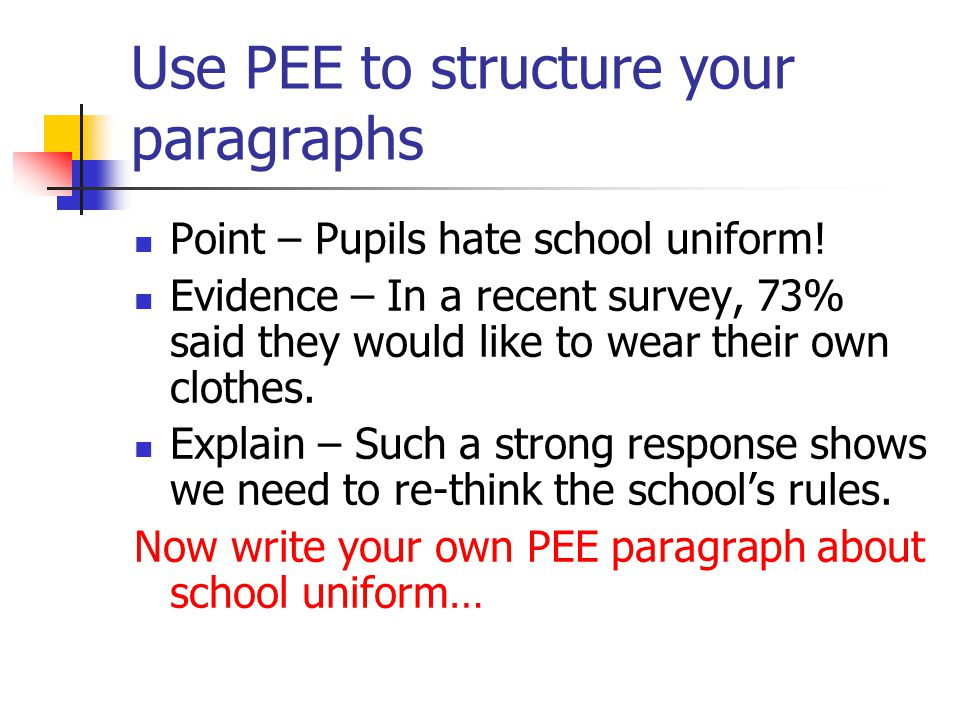 Use PEE to structure your paragraphs Point – Pupils hate school uniform.