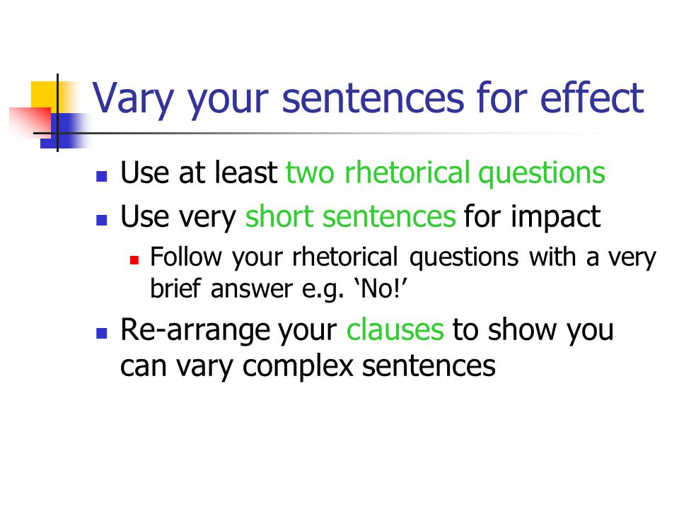 Vary your sentences for effect Use at least two rhetorical questions Use very short sentences for impact Follow your rhetorical questions with a very brief answer e.g.