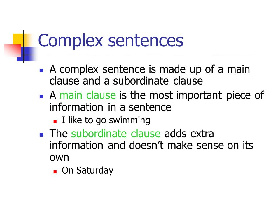 Complex sentences A complex sentence is made up of a main clause and a subordinate clause A main clause is the most important piece of information in a sentence I like to go swimming The subordinate clause adds extra information and doesn't make sense on its own On Saturday