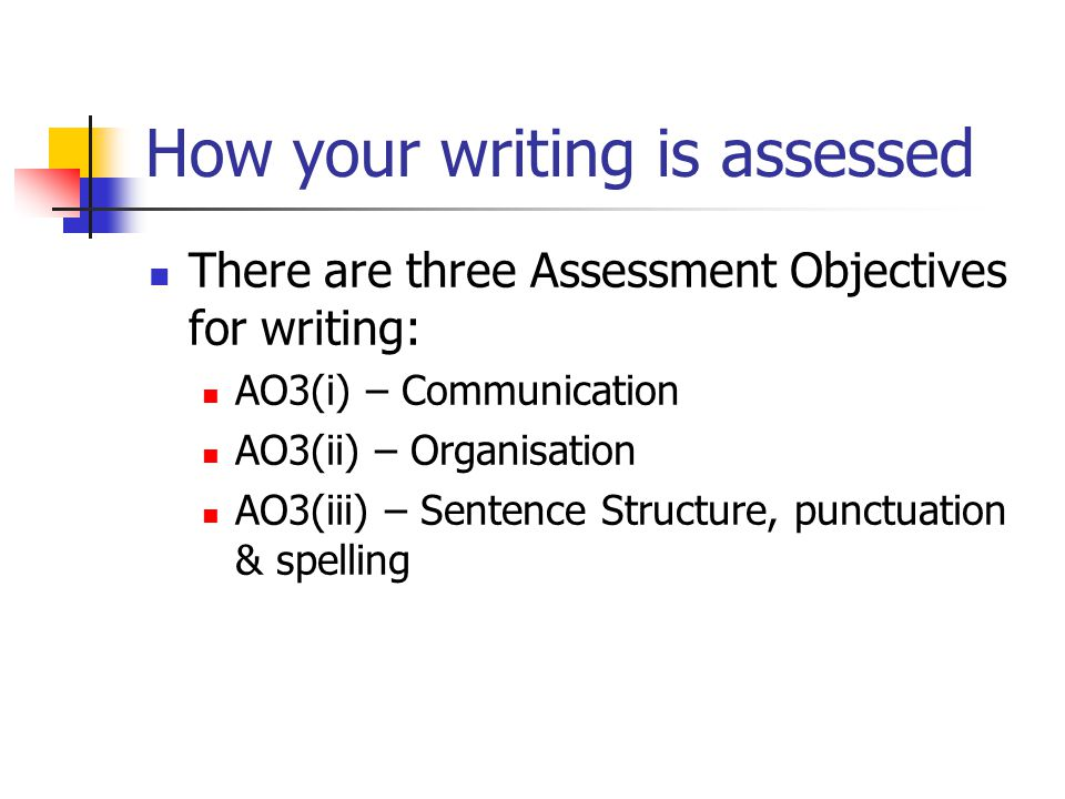 How your writing is assessed There are three Assessment Objectives for writing: AO3(i) – Communication AO3(ii) – Organisation AO3(iii) – Sentence Structure, punctuation & spelling