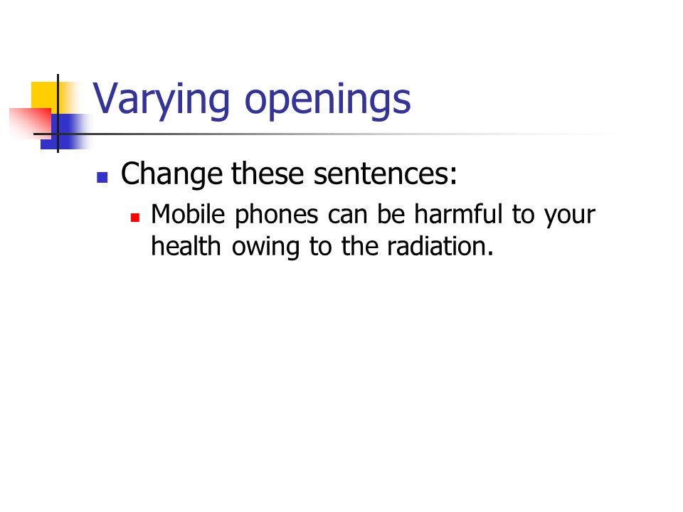 Varying openings Change these sentences: Mobile phones can be harmful to your health owing to the radiation.