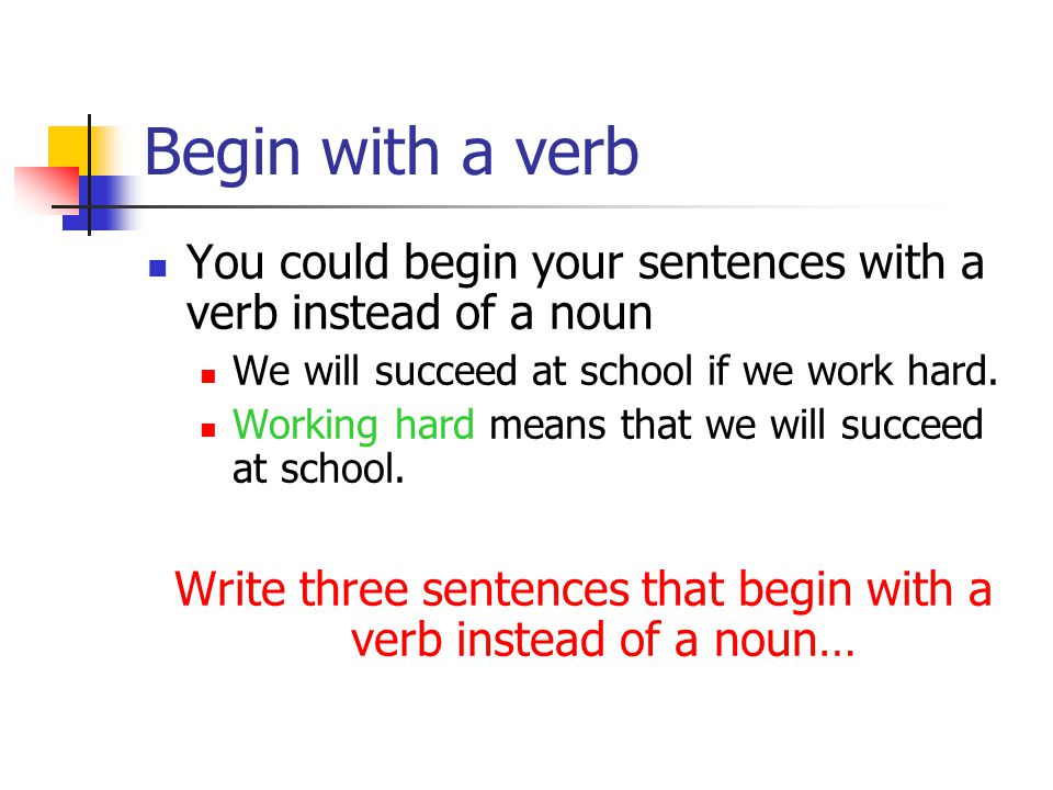Begin with a verb You could begin your sentences with a verb instead of a noun We will succeed at school if we work hard.