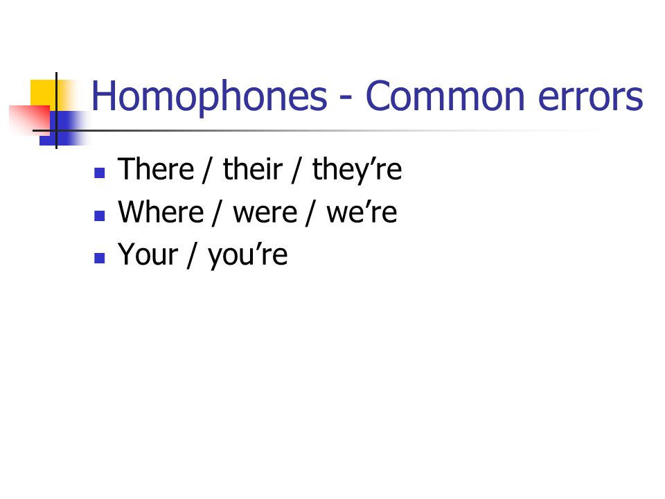 Homophones - Common errors There / their / they're Where / were / we're Your / you're