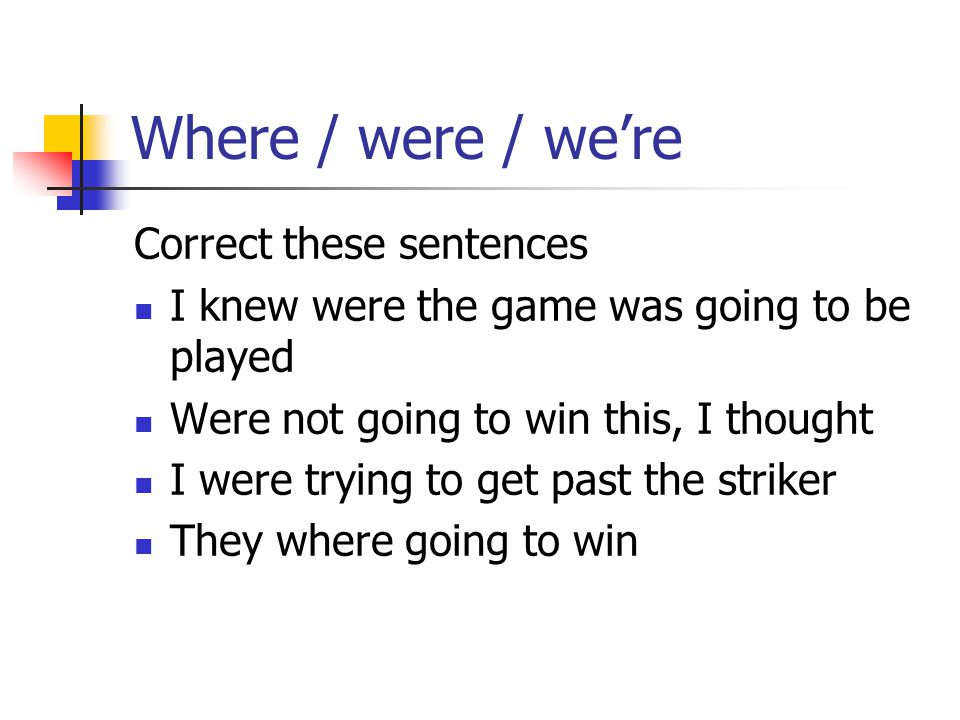 Where / were / we're Correct these sentences I knew were the game was going to be played Were not going to win this, I thought I were trying to get past the striker They where going to win