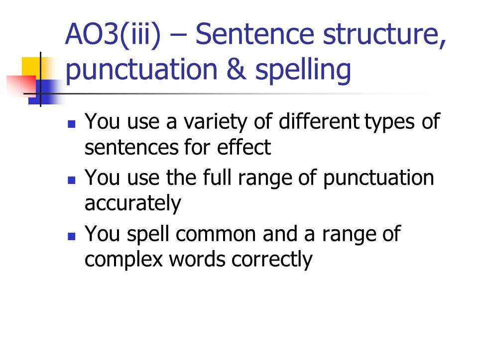 AO3(iii) – Sentence structure, punctuation & spelling You use a variety of different types of sentences for effect You use the full range of punctuation accurately You spell common and a range of complex words correctly