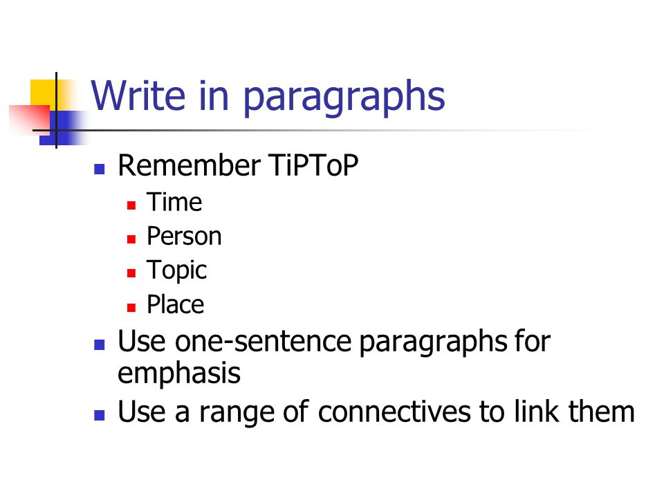Write in paragraphs Remember TiPToP Time Person Topic Place Use one-sentence paragraphs for emphasis Use a range of connectives to link them
