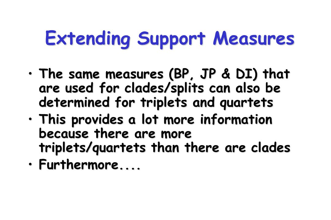 Extending Support Measures The same measures (BP, JP & DI) that are used for clades/splits can also be determined for triplets and quartetsThe same measures (BP, JP & DI) that are used for clades/splits can also be determined for triplets and quartets This provides a lot more information because there are more triplets/quartets than there are cladesThis provides a lot more information because there are more triplets/quartets than there are clades Furthermore....Furthermore....