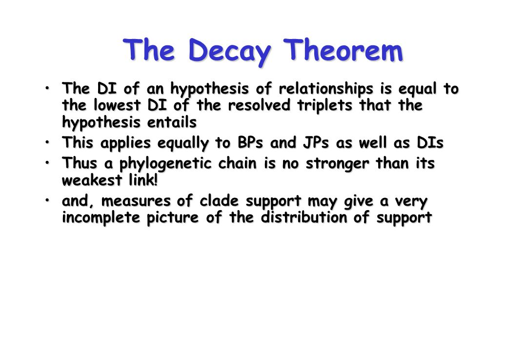 The Decay Theorem The DI of an hypothesis of relationships is equal to the lowest DI of the resolved triplets that the hypothesis entailsThe DI of an hypothesis of relationships is equal to the lowest DI of the resolved triplets that the hypothesis entails This applies equally to BPs and JPs as well as DIsThis applies equally to BPs and JPs as well as DIs Thus a phylogenetic chain is no stronger than its weakest link!Thus a phylogenetic chain is no stronger than its weakest link.