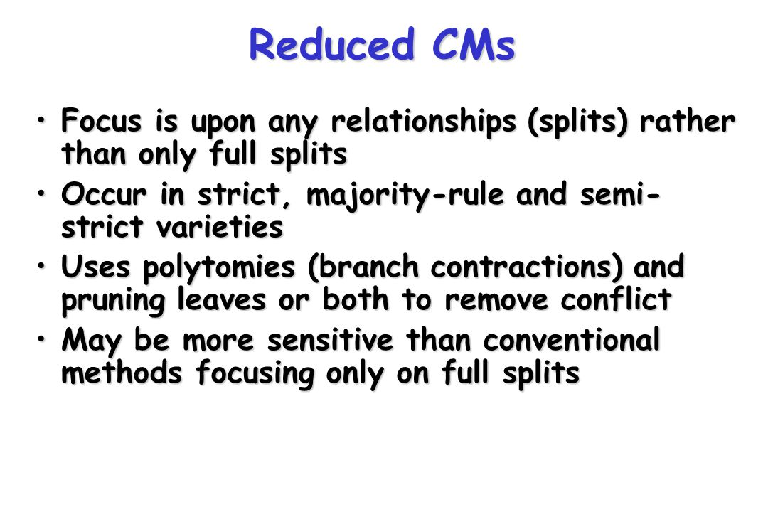 Reduced CMs Focus is upon any relationships (splits) rather than only full splitsFocus is upon any relationships (splits) rather than only full splits Occur in strict, majority-rule and semi- strict varietiesOccur in strict, majority-rule and semi- strict varieties Uses polytomies (branch contractions) and pruning leaves or both to remove conflictUses polytomies (branch contractions) and pruning leaves or both to remove conflict May be more sensitive than conventional methods focusing only on full splitsMay be more sensitive than conventional methods focusing only on full splits