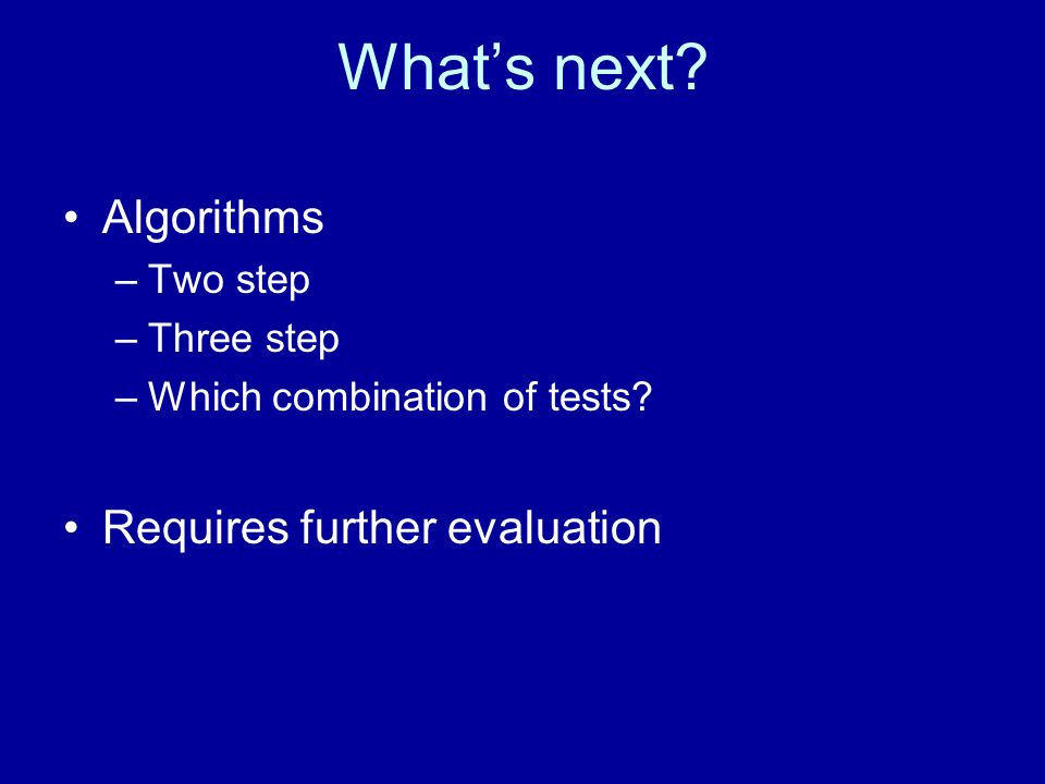 What's next. Algorithms –Two step –Three step –Which combination of tests.