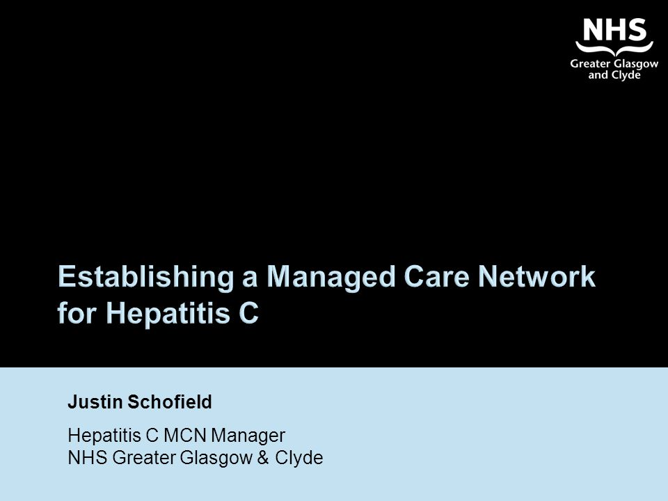 Establishing a Managed Care Network for Hepatitis C Justin Schofield Hepatitis C MCN Manager NHS Greater Glasgow & Clyde