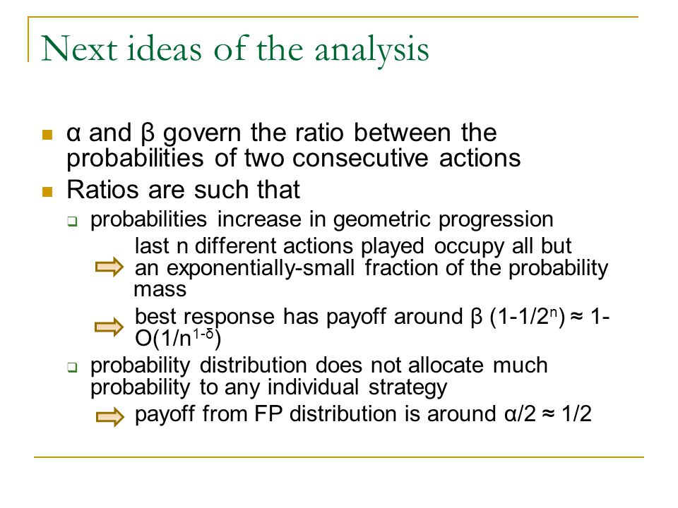 Next ideas of the analysis α and β govern the ratio between the probabilities of two consecutive actions Ratios are such that  probabilities increase in geometric progression last n different actions played occupy all but an exponentially-small fraction of the probability mass best response has payoff around β (1-1/2 n ) ≈ 1- O(1/n 1-δ )  probability distribution does not allocate much probability to any individual strategy payoff from FP distribution is around α/2 ≈ 1/2