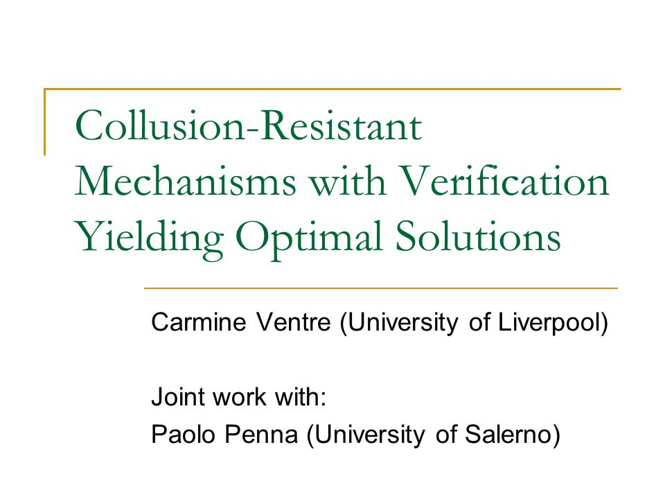 Collusion-Resistant Mechanisms with Verification Yielding Optimal Solutions Carmine Ventre (University of Liverpool) Joint work with: Paolo Penna (Uni