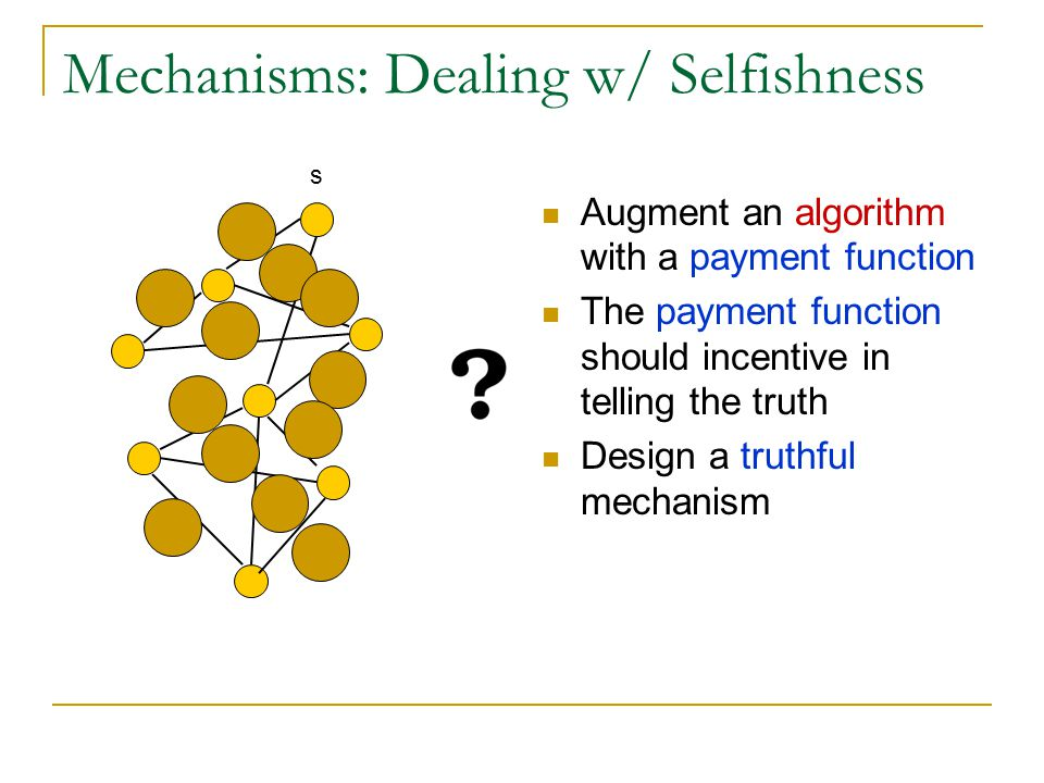 Mechanisms: Dealing w/ Selfishness Augment an algorithm with a payment function The payment function should incentive in telling the truth Design a tr