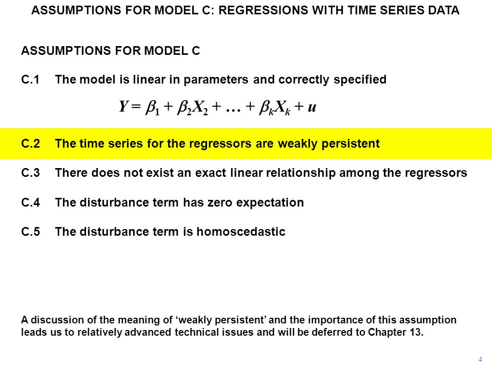 ASSUMPTIONS FOR MODEL C C.1The model is linear in parameters and correctly specified Y =  1 +  2 X 2 + … +  k X k + u C.2The time series for the regressors are weakly persistent C.3There does not exist an exact linear relationship among the regressors C.4The disturbance term has zero expectation C.5The disturbance term is homoscedastic ASSUMPTIONS FOR MODEL C: REGRESSIONS WITH TIME SERIES DATA A discussion of the meaning of 'weakly persistent' and the importance of this assumption leads us to relatively advanced technical issues and will be deferred to Chapter 13.