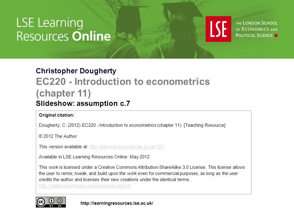 Christopher Dougherty EC220 - Introduction to econometrics (chapter 11) Slideshow: assumption c.7 Original citation: Dougherty, C.