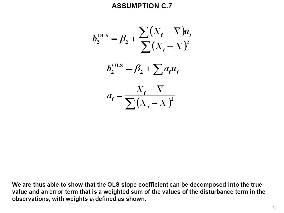 13 We are thus able to show that the OLS slope coefficient can be decomposed into the true value and an error term that is a weighted sum of the values of the disturbance term in the observations, with weights a i defined as shown.