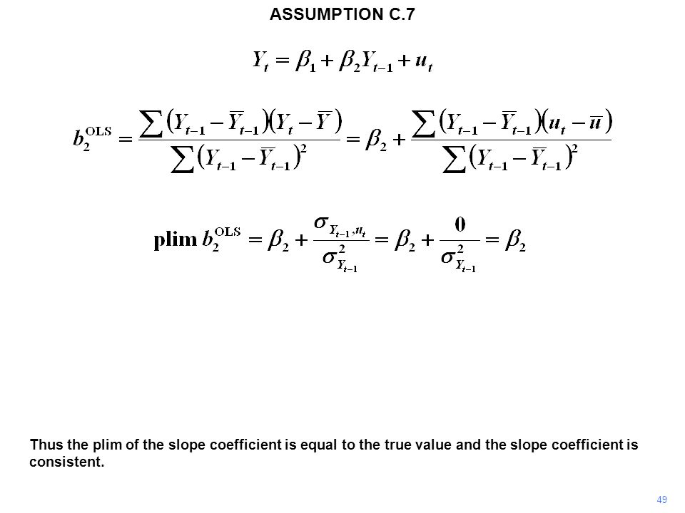 49 Thus the plim of the slope coefficient is equal to the true value and the slope coefficient is consistent. ASSUMPTION C.7