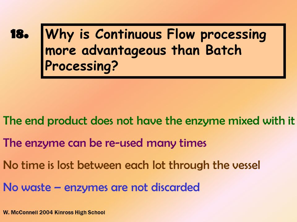 W. McConnell 2004 Kinross High School 18. Why is Continuous Flow processing more advantageous than Batch Processing? The end product does not have the