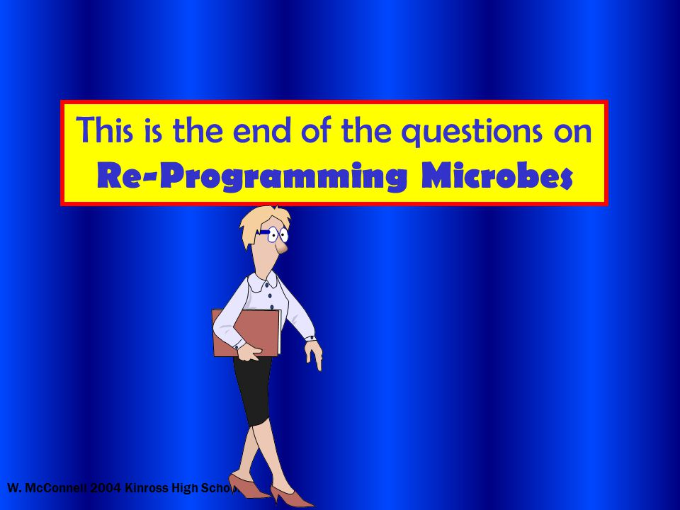W. McConnell 2004 Kinross High School This is the end of the questions on Re-Programming Microbes