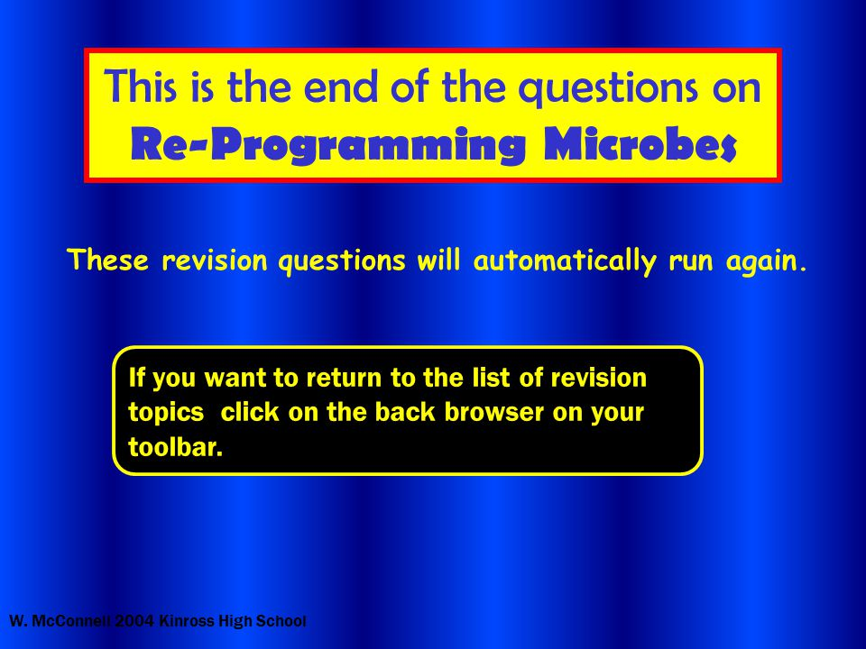 W. McConnell 2004 Kinross High School This is the end of the questions on Re-Programming Microbes These revision questions will automatically run agai